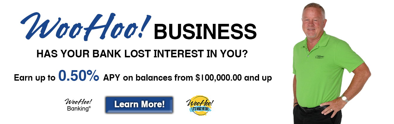 WooHoo! Business - Has Your Bank Lost Interest In You? Earn up to 0.50% APY on balances from $100,000.00 and up.  Learn More!