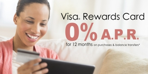 Visa Rewards Card 0% A.P.R. for 12 months on purchases and balance transfers. Click for details.