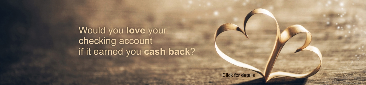 Would you love your checking account if it earned you cash back? click for details
